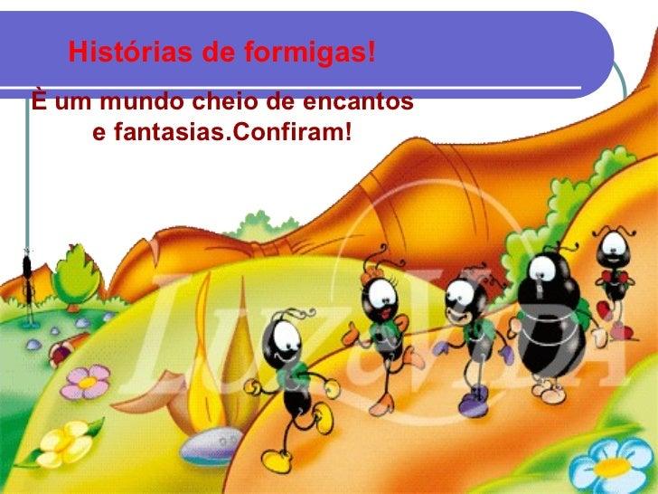 Histórias de formigas!È um mundo cheio de encantos    e fantasias.Confiram!