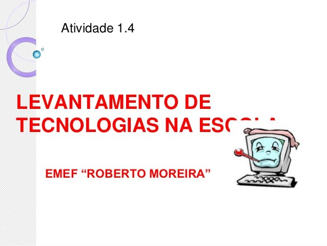 """Atividade 1.4LEVANTAMENTO DETECNOLOGIAS NA ESCOLA  EMEF """"ROBERTO MOREIRA"""""""