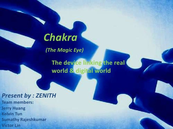 Chakra<br />(The Magic Eye)<br />The device linking the real world & digital world <br />Present by : ZENITH <br />Team me...