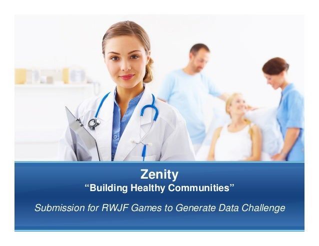 """Zenity          """"Building Healthy Communities""""Submission for RWJF Games to Generate Data Challenge"""
