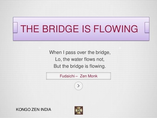 When I pass over the bridge,  Lo, the water flows not,  But the bridge is flowing.  Fudaichi – Zen Monk  THE BRIDGE IS FLO...