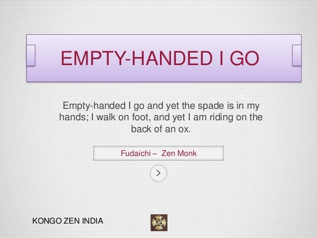 Empty-handed I go and yet the spade is in my hands; I walk on foot, and yet I am riding on the back of an ox.  Fudaichi – ...