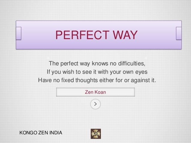 The perfect way knows no difficulties,  If you wish to see it with your own eyes  Have no fixed thoughts either for or aga...