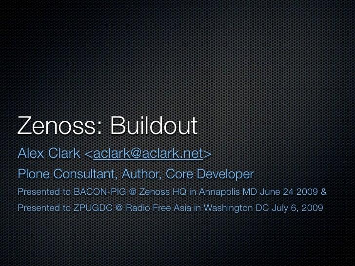 Zenoss: Buildout Alex Clark <aclark@aclark.net> Plone Consultant, Author, Core Developer Presented to BACON-PIG @ Zenoss H...