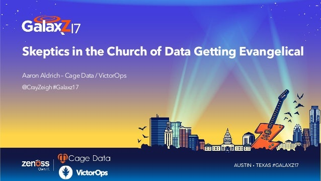 Skeptics in the Church of Data Getting Evangelical AaronAldrich–CageData/VictorOps @CrayZeigh#Galaxz17