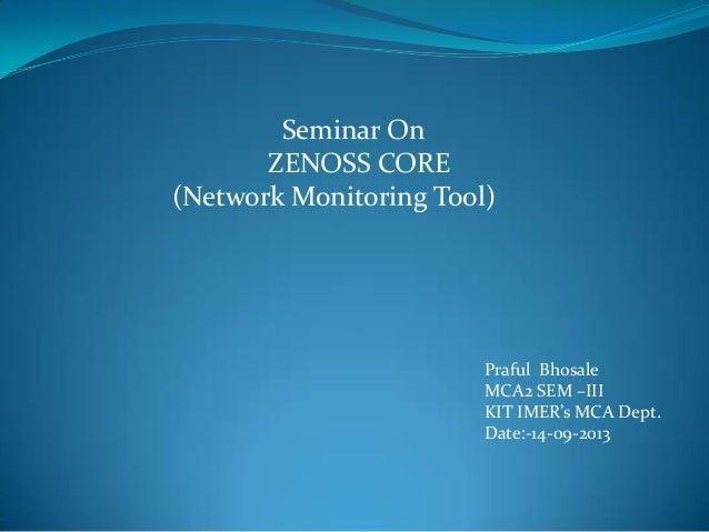 Seminar On ZENOSS CORE (Network Monitoring Tool) Praful Bhosale MCA2 SEM –III KIT IMER's MCA Dept. Date:-14-09-2013