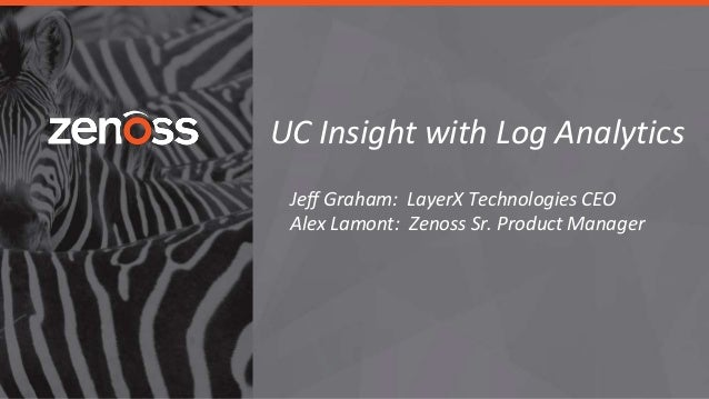 UC Insight with Log Analytics Jeff Graham: LayerX Technologies CEO Alex Lamont: Zenoss Sr. Product Manager