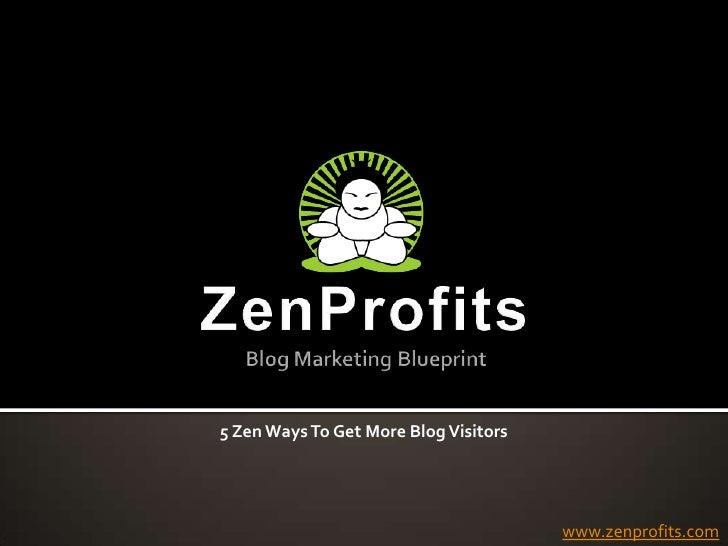 ZenProfitsBlog Marketing Blueprint<br />5 Zen Ways To Get More Blog Visitors<br />www.zenprofits.com<br />