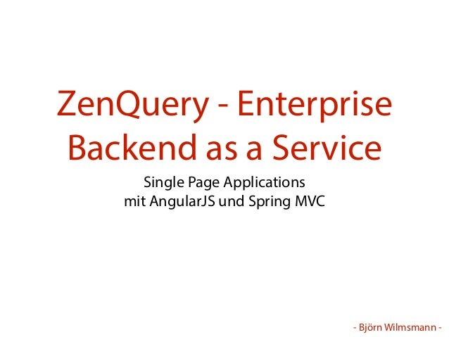 - Björn Wilmsmann - ZenQuery - Enterprise Backend as a Service Single Page Applications mit AngularJS und Spring MVC