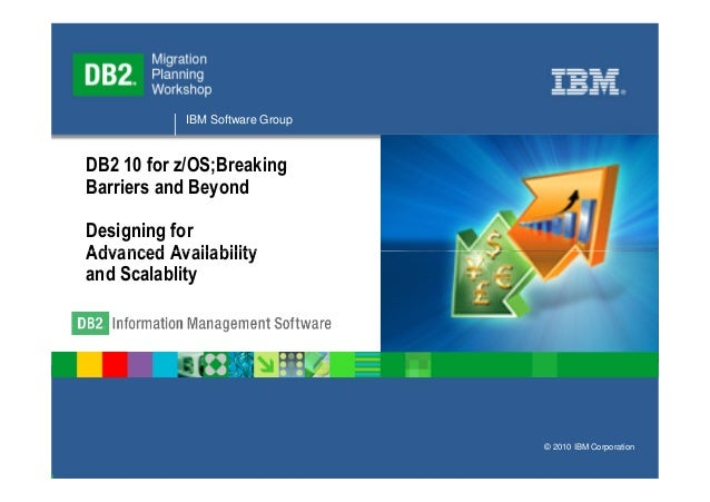 IBM Software GroupDB2 10 for z/OS;BreakingBarriers and BeyondDesigning forAdvanced Availabilityand Scalablity             ...