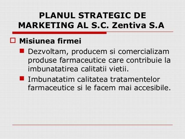 PLANUL STRATEGIC DE  MARKETING AL S.C. Zentiva S.A   Misiunea firmei   Dezvoltam, producem si comercializam  produse far...