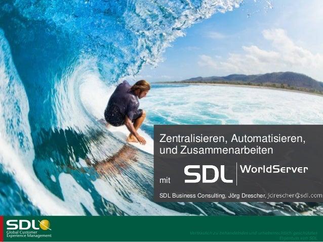 Zentralisieren, Automatisieren, und Zusammenarbeiten mit SDL Business Consulting, Jörg Drescher,  Vertraulich zu behandeln...