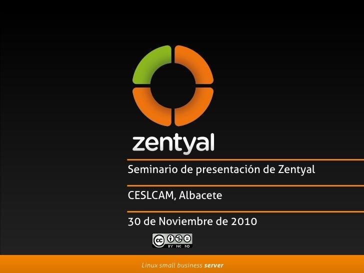 Seminario de presentación de Zentyal  CESLCAM, Albacete  30 de Noviembre de 2010     Linux small business server
