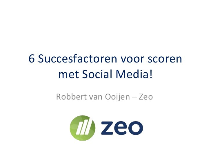 6 Succesfactoren voor scoren met Social Media! Robbert van Ooijen – Zeo
