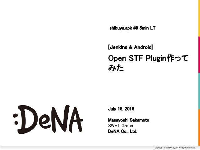 Copyright © DeNA Co.,Ltd. All Rights Reserved. Open STF Plugin作って みた [Jenkins & Android] July 15, 2016 Masayoshi Sakamoto ...