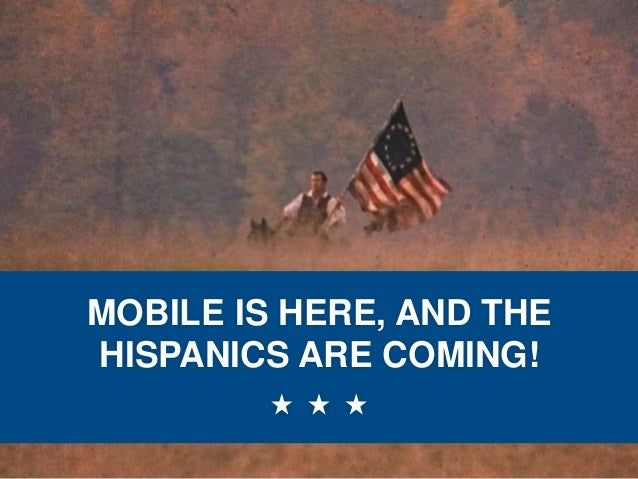 MOBILE IS HERE, AND THE HISPANICS ARE COMING!