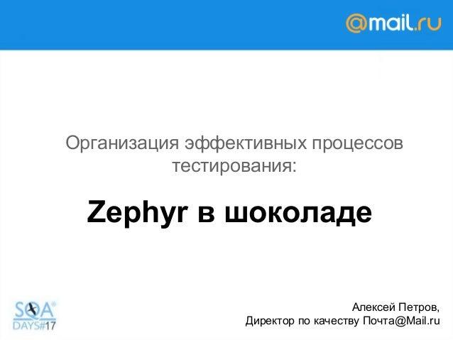 Zephyr в шоколаде Организация эффективных процессов тестирования: Алексей Петров, Директор по качеству Почта@Mail.ru