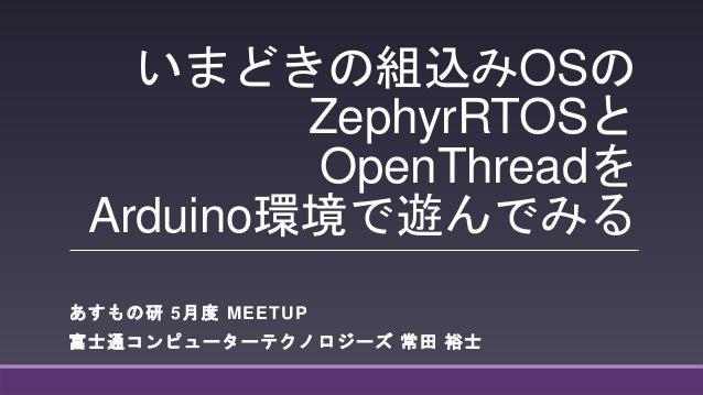 いまどきの組込みOSの ZephyrRTOSと OpenThreadを Arduino環境で遊んでみる あすもの研 5月度 MEETUP 富士通コンピューターテクノロジーズ 常田 裕士