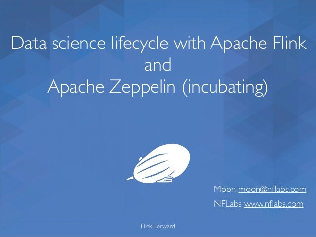 Data science lifecycle with Apache Flink and Apache Zeppelin (incubating) Flink Forward Moon moon@nflabs.com NFLabs www.nfla...