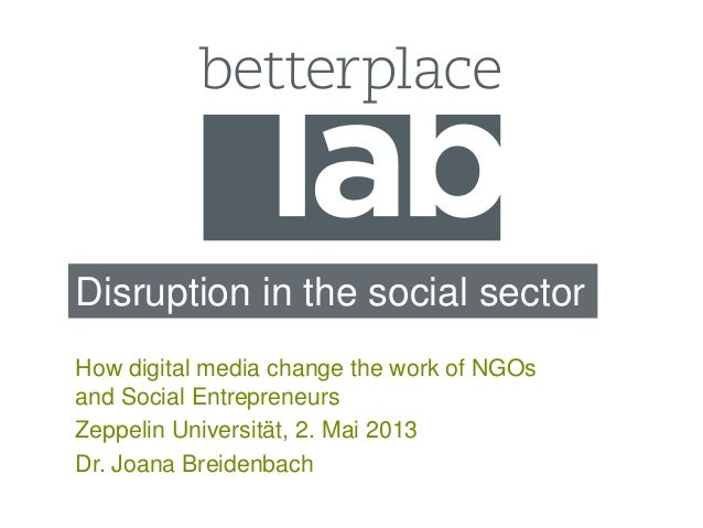Disruption in the social sectorHow digital media change the work of NGOsand Social EntrepreneursZeppelin Universität, 2. M...