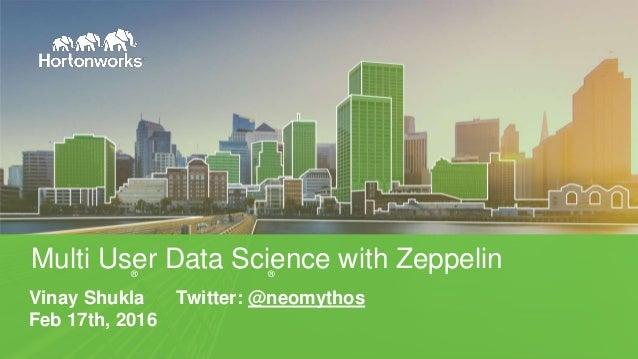 Vinay Shukla Twitter: @neomythos Feb 17th, 2016 Multi User Data Science with Zeppelin® ®
