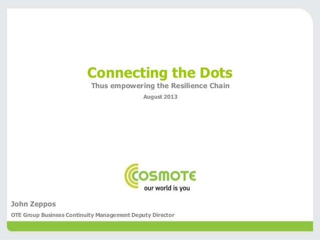 Connecting the Dots Thus empowering the Resilience Chain August 2013 John Zeppos OTE Group Business Continuity Management ...