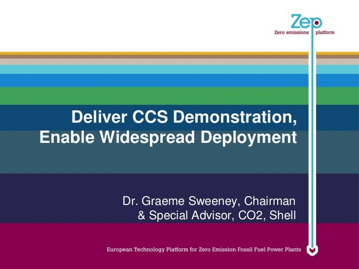 Deliver CCS Demonstration,Enable Widespread Deployment         Dr. Graeme Sweeney, Chairman            & Special Advisor, ...