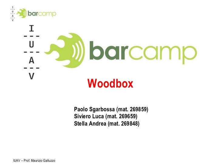 Paolo Sgarbossa (mat. 269859)  Siviero Luca (mat. 269659)  Stella Andrea (mat. 269848)  Woodbox IUAV – Prof. Maurizio Gall...