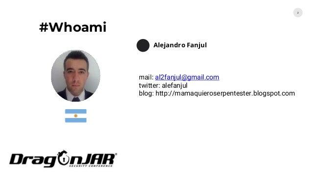 #Whoami 2 Alejandro Fanjul mail: al2fanjul@gmail.com twitter: alefanjul blog: http://mamaquieroserpentester.blogspot.com
