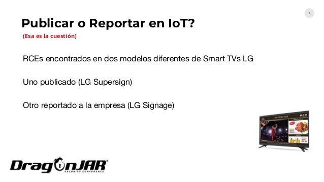 Publicar o Reportar en IoT? 3 RCEs encontrados en dos modelos diferentes de Smart TVs LG Uno publicado (LG Supersign) Otro...