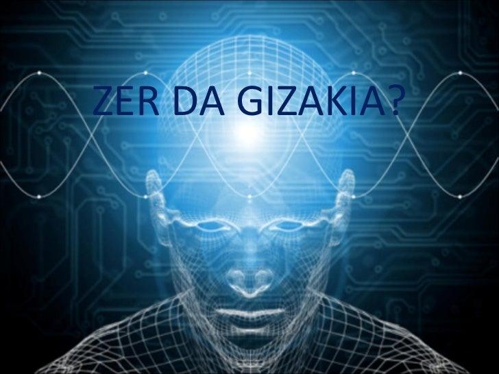 ZER DA GIZAKIA?