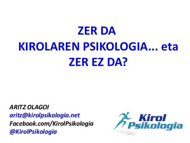 ZER DA  KIROLAREN PSIKOLOGIA... eta          ZER EZ DA?ARITZ OLAGOIaritz@kirolpsikologia.netFacebook.com/KirolPsikologia@K...