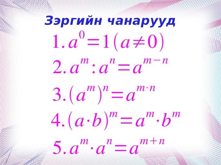 Зэргийн чанарууд        0    1. a =1a≠0        m    n  m−n    2. a : a =a         m n   m⋅n    3.a  =a             m  ...