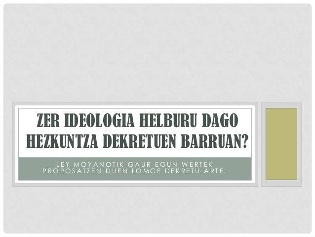 ZER IDEOLOGIA HELBURU DAGOHEZKUNTZA DEKRETUEN BARRUAN?    LEY MOYANOTIK GAUR EGUN WERTEK  PROPOSATZEN DUEN LOMCE DEKRETU A...