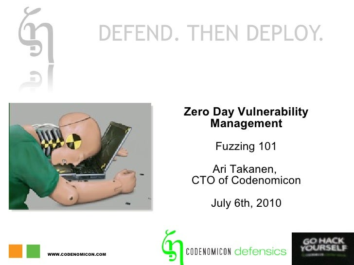 Zero Day Vulnerability Management Fuzzing 101 Ari Takanen,  CTO of Codenomicon July 6th, 2010