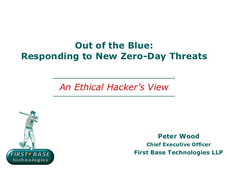 Out of the Blue:Responding to New Zero-Day Threats       An Ethical Hacker's View                              Peter Wood ...