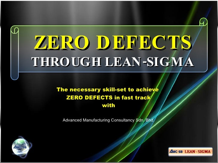 ZERO DEFECTS  THROUGH LEAN-SIGMA The necessary skill-set to achieve  ZERO DEFECTS in fast track with Advanced Manufacturin...