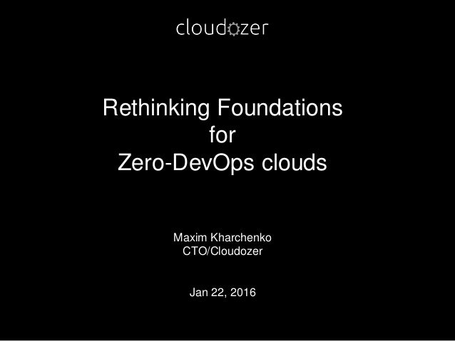Rethinking Foundations for Zero-DevOps clouds Maxim Kharchenko CTO/Cloudozer Jan 22, 2016