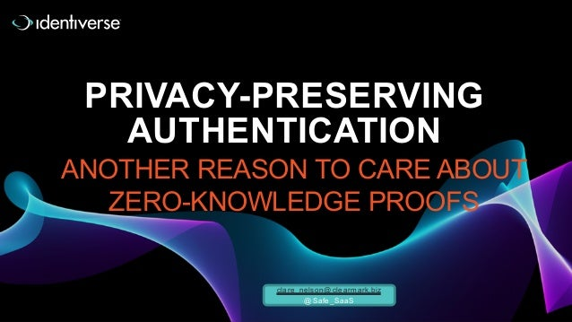PRIVACY-PRESERVING AUTHENTICATION ANOTHER REASON TO CARE ABOUT ZERO-KNOWLEDGE PROOFS clare_nelson@clearmark.biz @Safe_SaaS