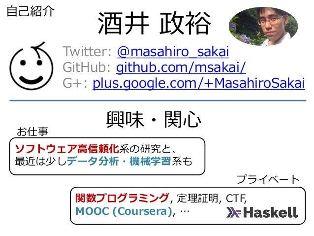 関数プログラミング, 定理証明, CTF, MOOC (Coursera), … ソフトウェア高信頼化系の研究と、 最近は少しデータ分析・機械学習系も 酒井 政裕 Twitter: @masahiro_sakai GitHub: github....
