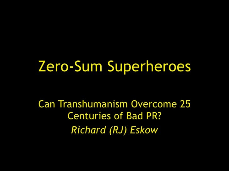 Zero-Sum Superheroes Can Transhumanism Overcome 25 Centuries of Bad PR? Richard (RJ) Eskow