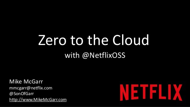 Zero to the Cloud  with @NetflixOSS  Mike McGarr  mmcgarr@netflix.com  @SonOfGarr  http://www.MikeMcGarr.com