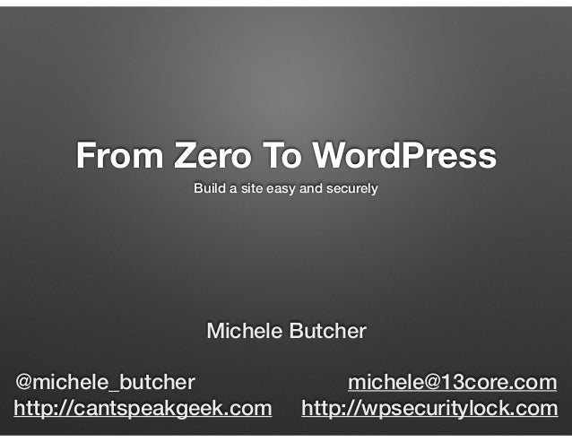 From Zero To WordPress Build a site easy and securely Michele Butcher @michele_butcher michele@13core.com http://cantspeak...