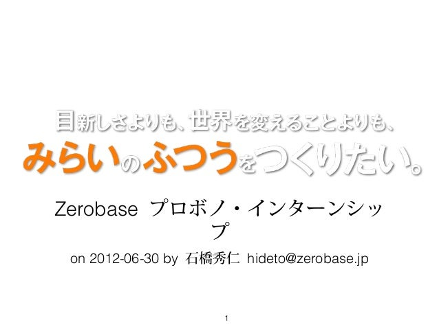 Zerobase プロボノ・インターンシッ            プ on 2012-06-30 by 石橋秀仁 hideto@zerobase.jp                     1