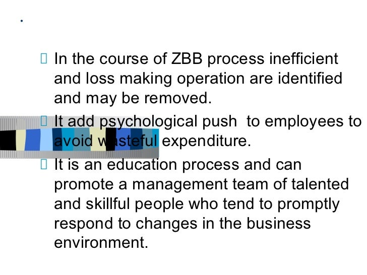 .    In the course of ZBB process inefficient    and loss making operation are identified    and may be removed.    It add...
