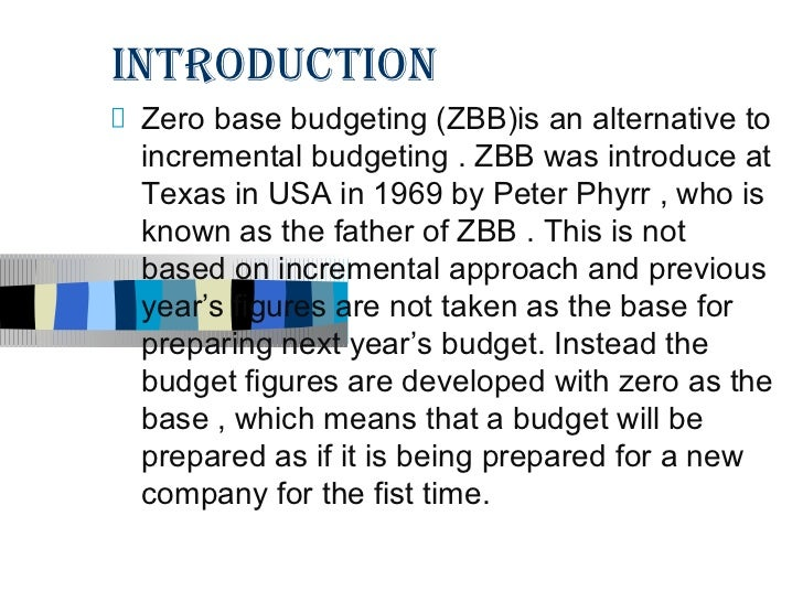INTRODUCTION Zero base budgeting (ZBB)is an alternative to incremental budgeting . ZBB was introduce at Texas in USA in 19...