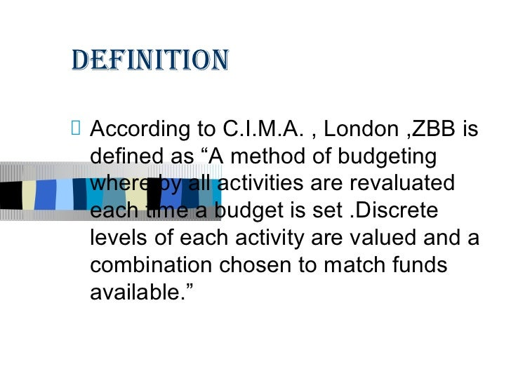 """DEFINITION According to C.I.M.A. , London ,ZBB is defined as """"A method of budgeting where by all activities are revaluated..."""