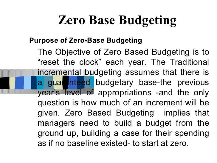 "Zero Base BudgetingPurpose of Zero-Base Budgeting  The Objective of Zero Based Budgeting is to  ""reset the clock"" each yea..."