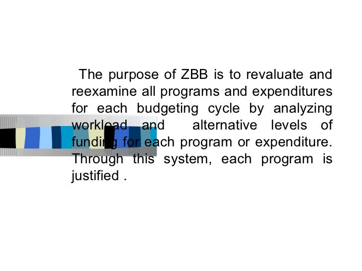 The purpose of ZBB is to revaluate andreexamine all programs and expendituresfor each budgeting cycle by analyzingworkload...