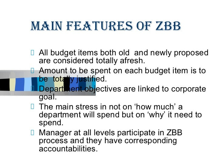 MAIN FEATURES OF ZBB All budget items both old and newly proposed are considered totally afresh. Amount to be spent on eac...